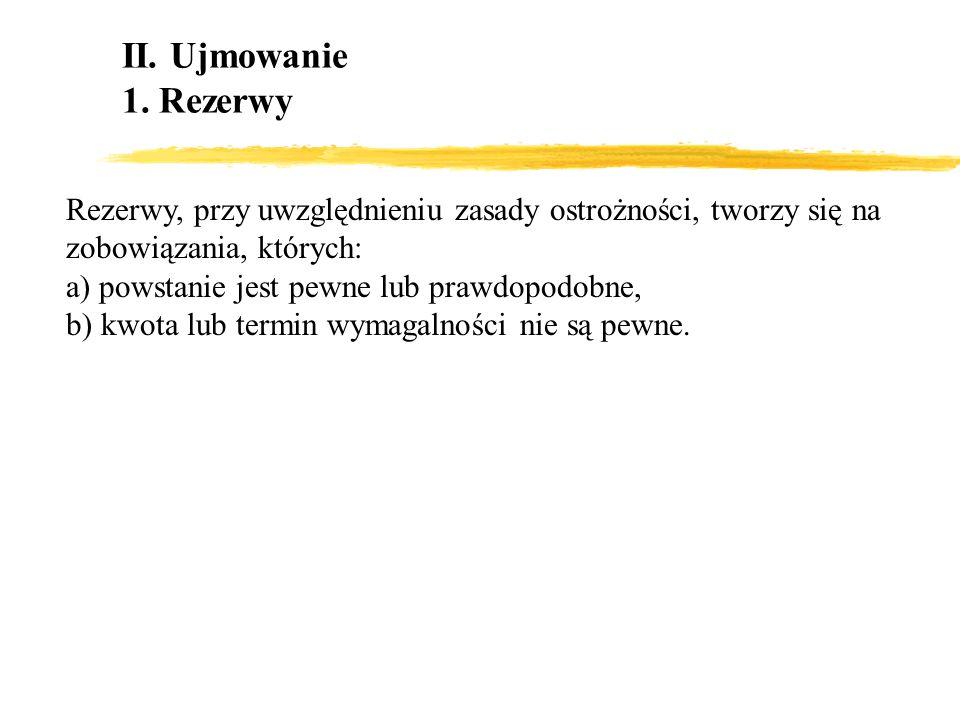 II. Ujmowanie 1. Rezerwy Rezerwy, przy uwzględnieniu zasady ostrożności, tworzy się na zobowiązania, których: a) powstanie jest pewne lub prawdopodobn