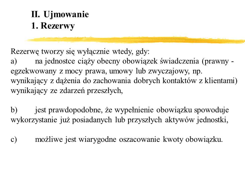 II. Ujmowanie 1. Rezerwy Rezerwę tworzy się wyłącznie wtedy, gdy: a)na jednostce ciąży obecny obowiązek świadczenia (prawny - egzekwowany z mocy prawa