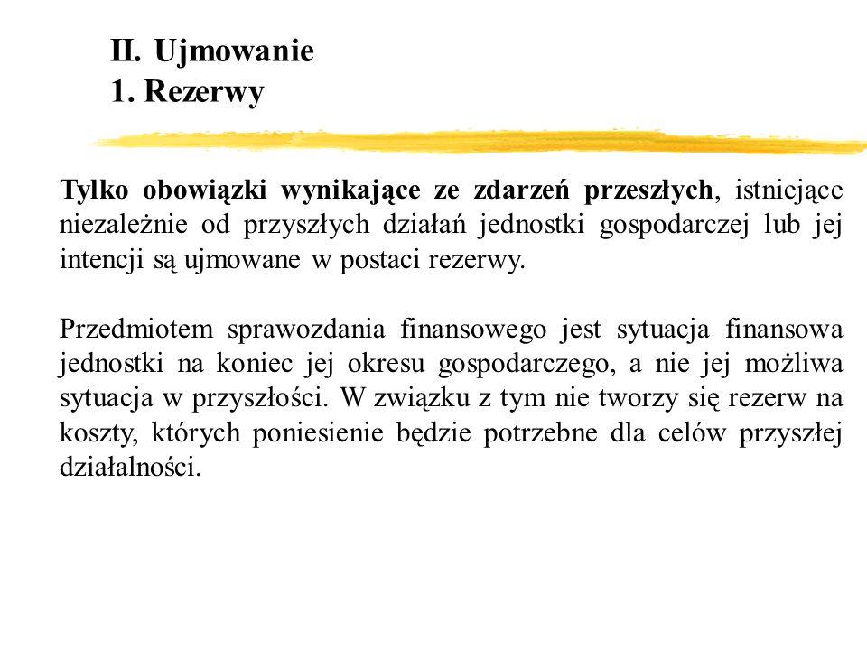 II. Ujmowanie 1. Rezerwy Tylko obowiązki wynikające ze zdarzeń przeszłych, istniejące niezależnie od przyszłych działań jednostki gospodarczej lub jej