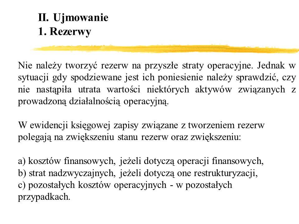 II. Ujmowanie 1. Rezerwy Nie należy tworzyć rezerw na przyszłe straty operacyjne. Jednak w sytuacji gdy spodziewane jest ich poniesienie należy sprawd