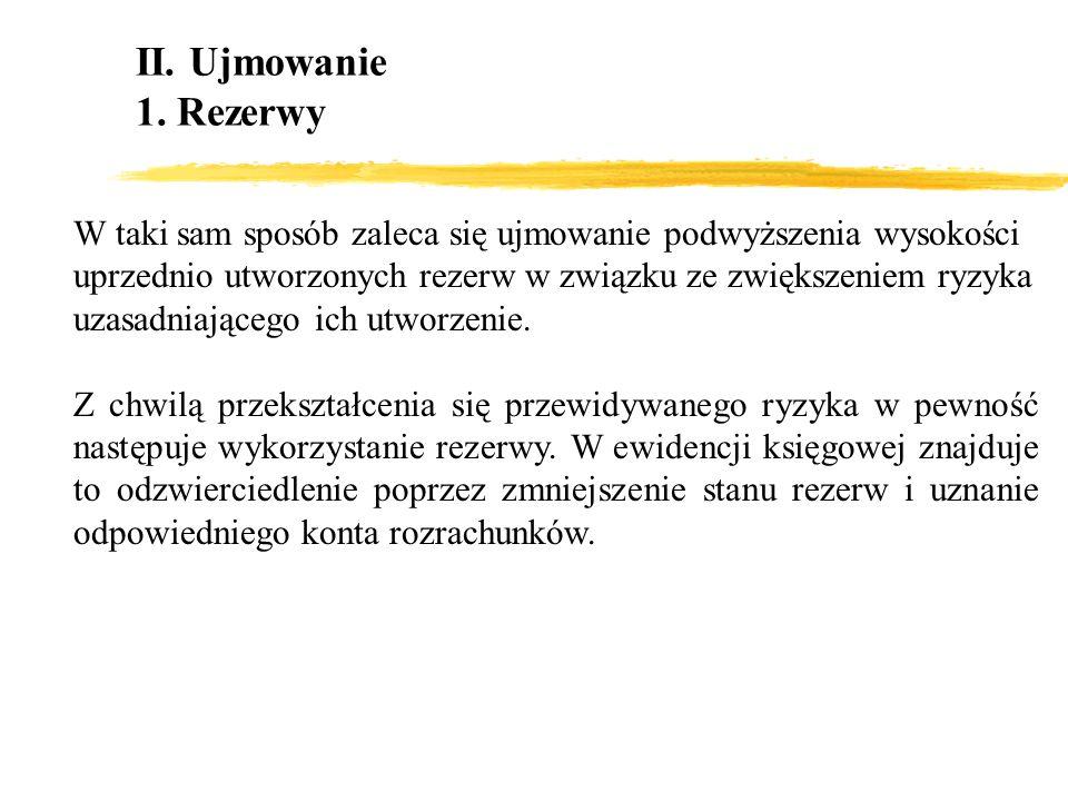 II. Ujmowanie 1. Rezerwy W taki sam sposób zaleca się ujmowanie podwyższenia wysokości uprzednio utworzonych rezerw w związku ze zwiększeniem ryzyka u