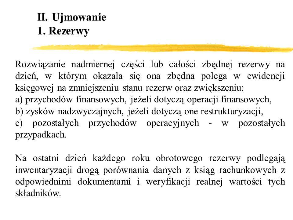 II. Ujmowanie 1. Rezerwy Rozwiązanie nadmiernej części lub całości zbędnej rezerwy na dzień, w którym okazała się ona zbędna polega w ewidencji księgo