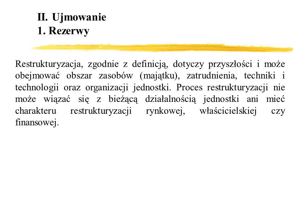 II. Ujmowanie 1. Rezerwy Restrukturyzacja, zgodnie z definicją, dotyczy przyszłości i może obejmować obszar zasobów (majątku), zatrudnienia, techniki