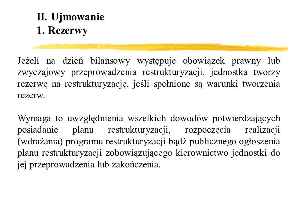 II. Ujmowanie 1. Rezerwy Jeżeli na dzień bilansowy występuje obowiązek prawny lub zwyczajowy przeprowadzenia restrukturyzacji, jednostka tworzy rezerw