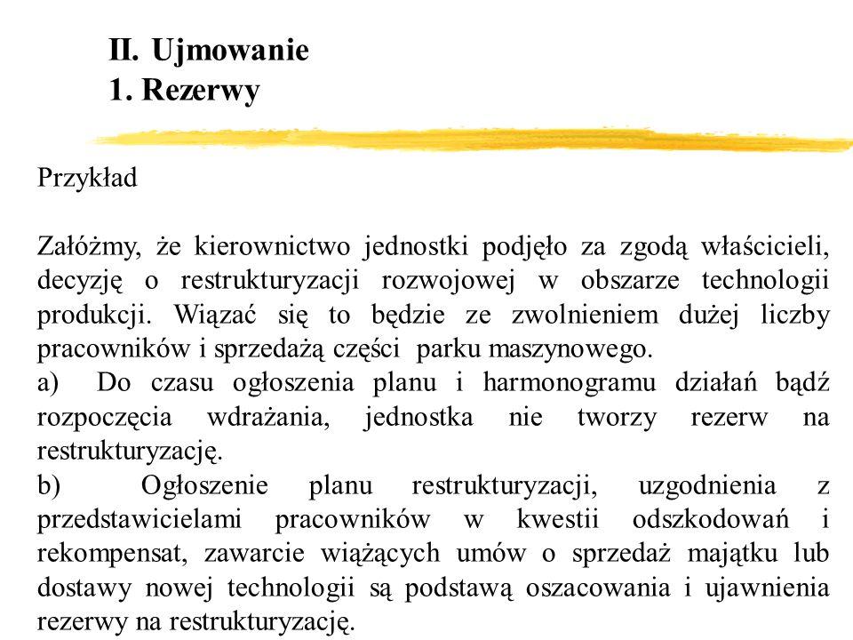II. Ujmowanie 1. Rezerwy Przykład Załóżmy, że kierownictwo jednostki podjęło za zgodą właścicieli, decyzję o restrukturyzacji rozwojowej w obszarze te