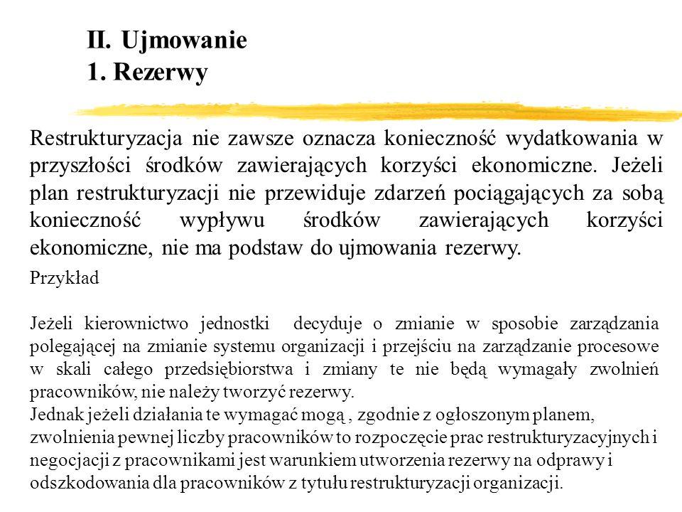 II. Ujmowanie 1. Rezerwy Restrukturyzacja nie zawsze oznacza konieczność wydatkowania w przyszłości środków zawierających korzyści ekonomiczne. Jeżeli