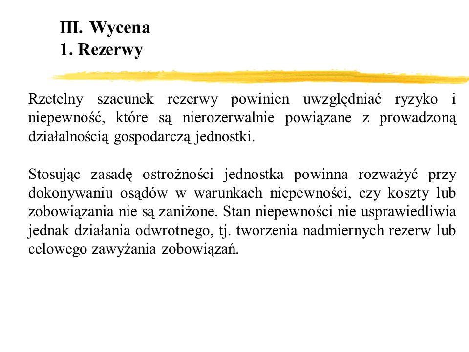 III. Wycena 1. Rezerwy Rzetelny szacunek rezerwy powinien uwzględniać ryzyko i niepewność, które są nierozerwalnie powiązane z prowadzoną działalności
