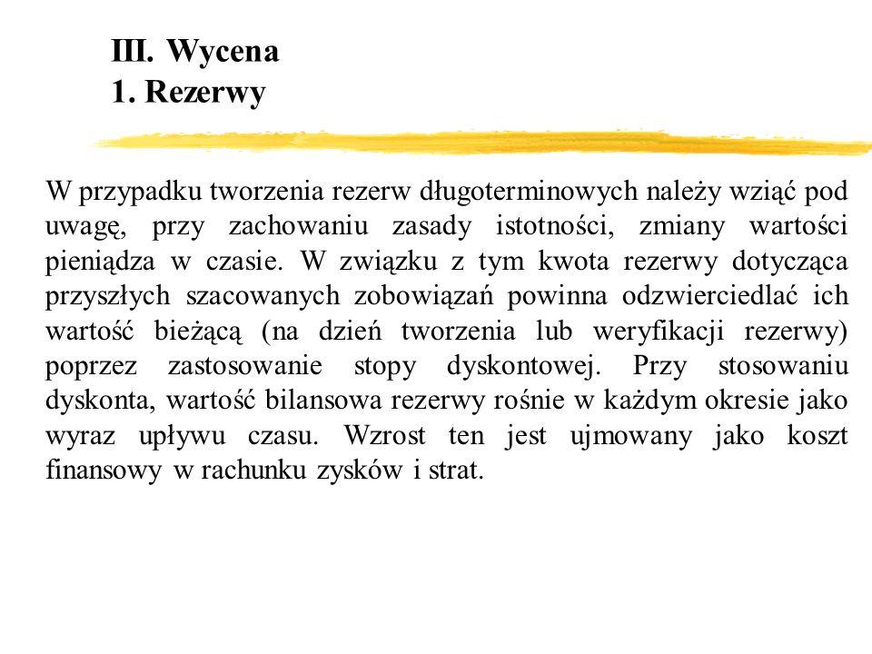 III. Wycena 1. Rezerwy W przypadku tworzenia rezerw długoterminowych należy wziąć pod uwagę, przy zachowaniu zasady istotności, zmiany wartości pienią