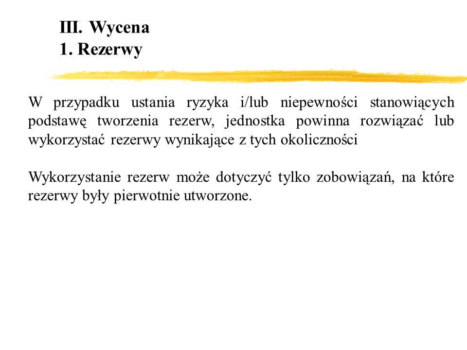 III. Wycena 1. Rezerwy W przypadku ustania ryzyka i/lub niepewności stanowiących podstawę tworzenia rezerw, jednostka powinna rozwiązać lub wykorzysta