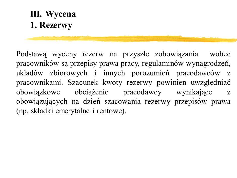 III. Wycena 1. Rezerwy Podstawą wyceny rezerw na przyszłe zobowiązania wobec pracowników są przepisy prawa pracy, regulaminów wynagrodzeń, układów zbi