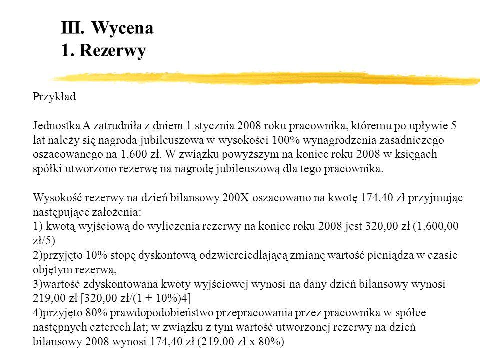 III. Wycena 1. Rezerwy Przykład Jednostka A zatrudniła z dniem 1 stycznia 2008 roku pracownika, któremu po upływie 5 lat należy się nagroda jubileuszo