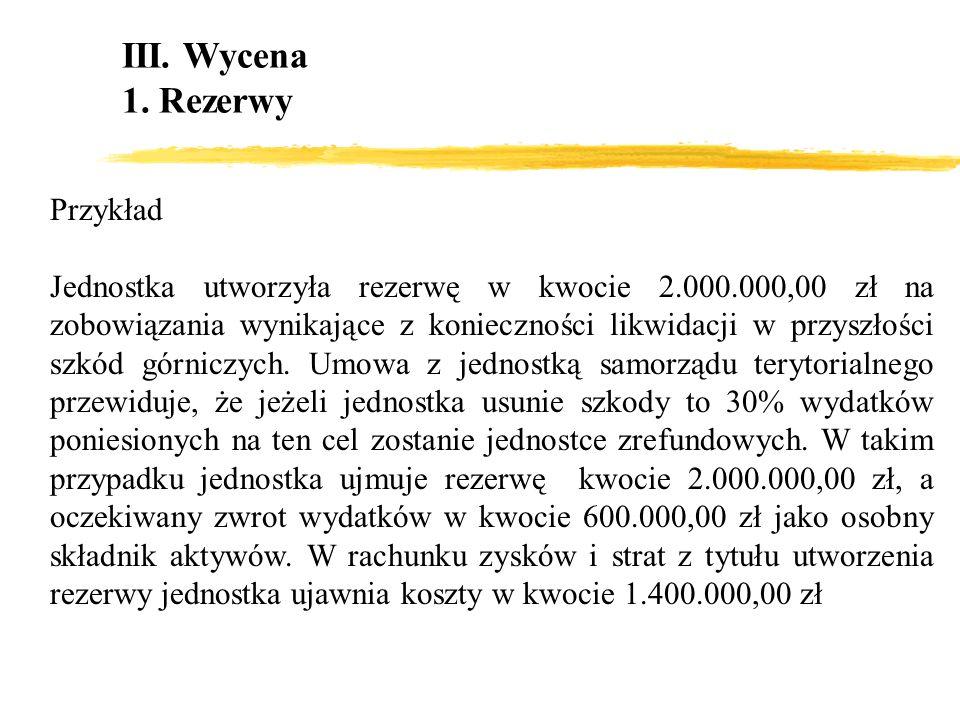 III. Wycena 1. Rezerwy Przykład Jednostka utworzyła rezerwę w kwocie 2.000.000,00 zł na zobowiązania wynikające z konieczności likwidacji w przyszłośc