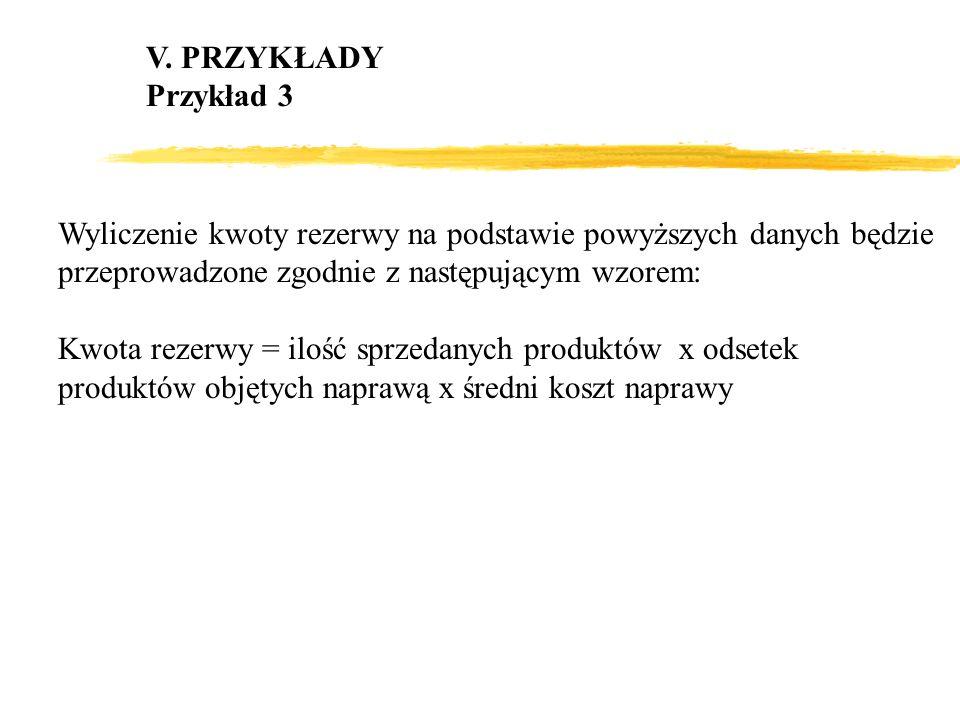 V. PRZYKŁADY Przykład 3 Wyliczenie kwoty rezerwy na podstawie powyższych danych będzie przeprowadzone zgodnie z następującym wzorem: Kwota rezerwy = i