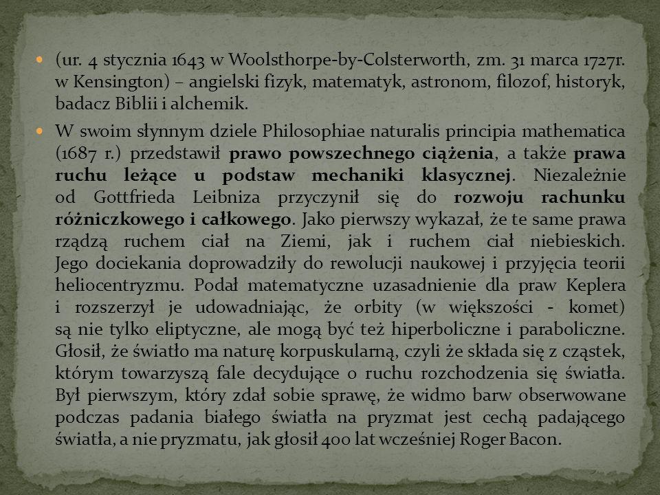 (ur. 4 stycznia 1643 w Woolsthorpe-by-Colsterworth, zm. 31 marca 1727r. w Kensington) – angielski fizyk, matematyk, astronom, filozof, historyk, badac