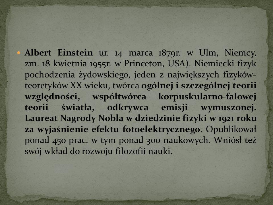 Albert Einstein ur. 14 marca 1879r. w Ulm, Niemcy, zm. 18 kwietnia 1955r. w Princeton, USA). Niemiecki fizyk pochodzenia żydowskiego, jeden z najwięks