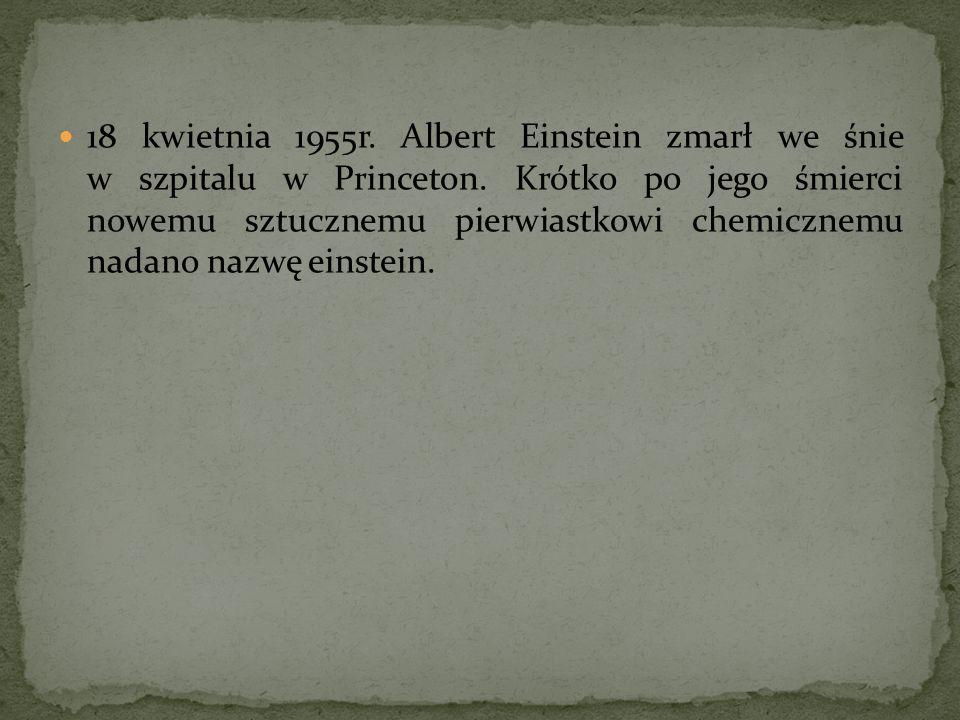 18 kwietnia 1955r. Albert Einstein zmarł we śnie w szpitalu w Princeton. Krótko po jego śmierci nowemu sztucznemu pierwiastkowi chemicznemu nadano naz