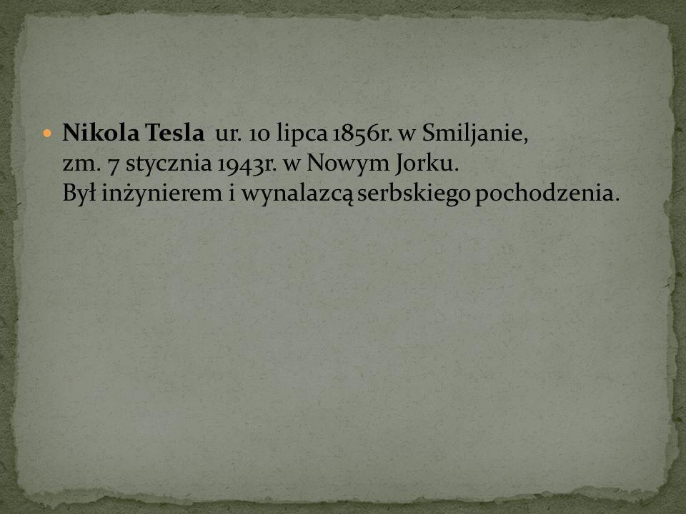 Nikola Tesla ur. 10 lipca 1856r. w Smiljanie, zm. 7 stycznia 1943r. w Nowym Jorku. Był inżynierem i wynalazcą serbskiego pochodzenia.