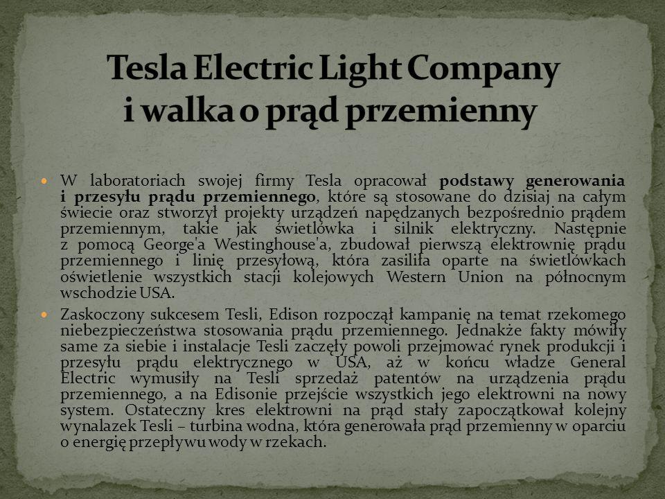 W laboratoriach swojej firmy Tesla opracował podstawy generowania i przesyłu prądu przemiennego, które są stosowane do dzisiaj na całym świecie oraz s