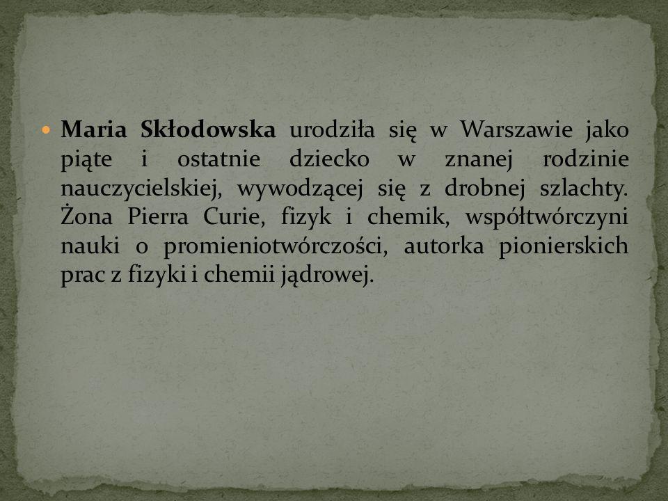 Maria Skłodowska urodziła się w Warszawie jako piąte i ostatnie dziecko w znanej rodzinie nauczycielskiej, wywodzącej się z drobnej szlachty. Żona Pie
