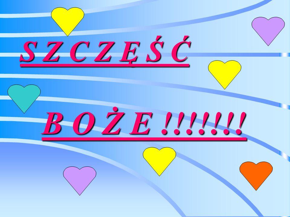 S Z C Z Ę Ś Ć B O Ż E !!!!!!!