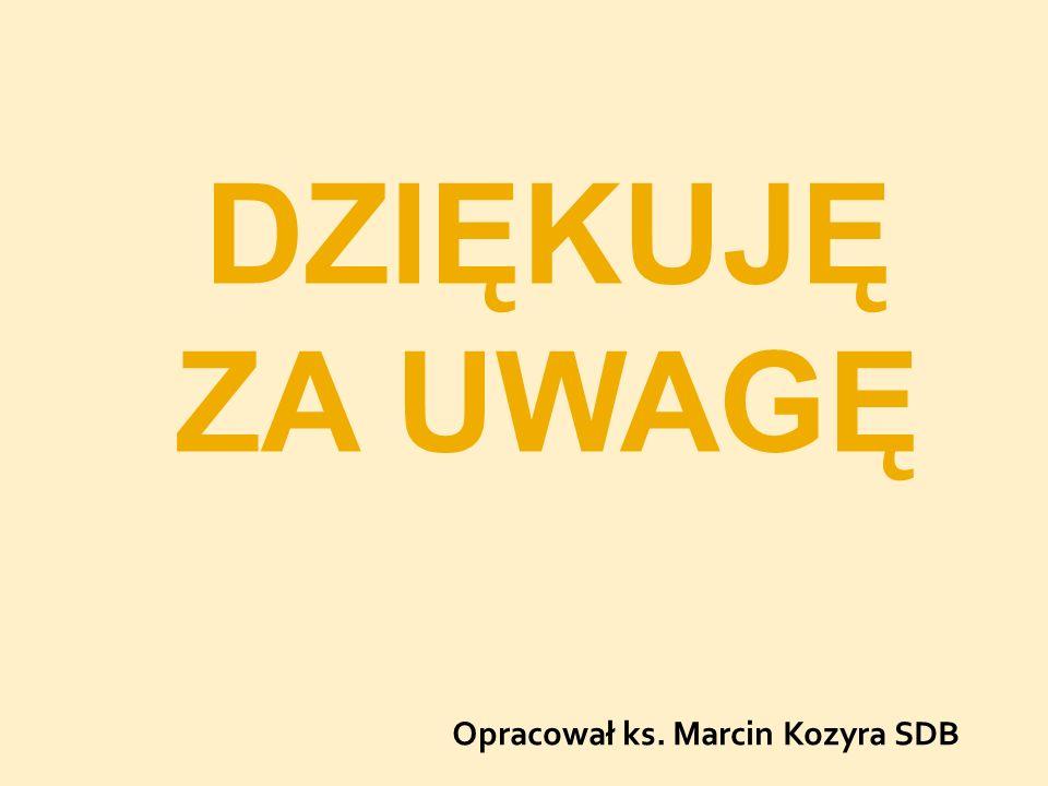 Opracował ks. Marcin Kozyra SDB DZIĘKUJĘ ZA UWAGĘ