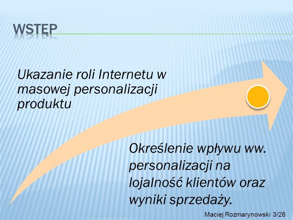 Metoda personalizacja staje się coraz częściej stosowaną praktyką Personalizacja uwzględnia decyzje użytkownika i akceptuje jego preferencje Technologie pozwalające na symulacje personalizacji online nie są tanie Maciej Rozmarynowski 24/26