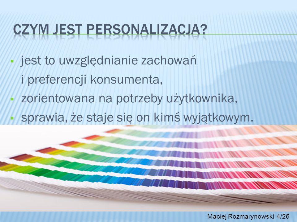 Maciej Rozmarynowski 4/26 jest to uwzględnianie zachowań i preferencji konsumenta, zorientowana na potrzeby użytkownika, sprawia, że staje się on kimś
