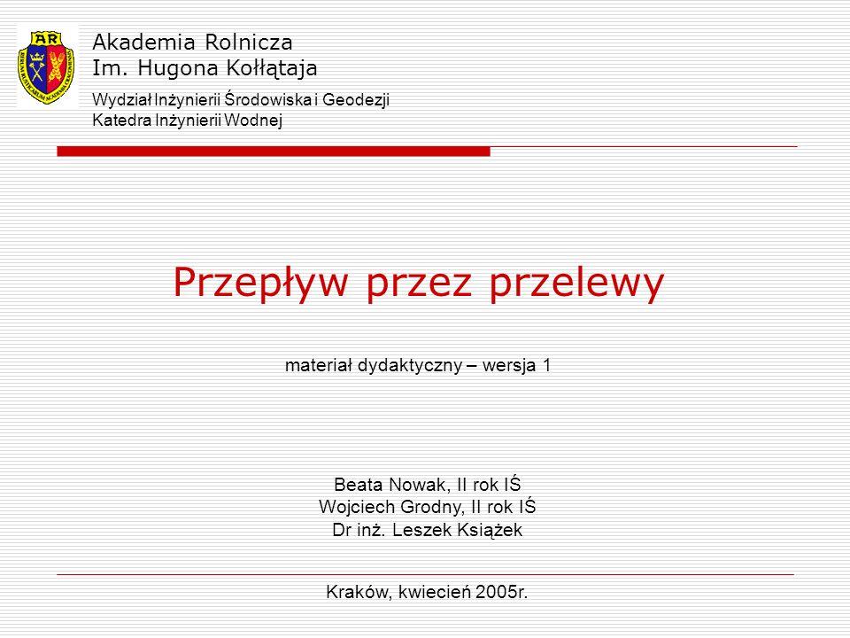 Przepływ przez przelewy materiał dydaktyczny – wersja 1 Akademia Rolnicza Im. Hugona Kołłątaja Kraków, kwiecień 2005r. Wydział Inżynierii Środowiska i