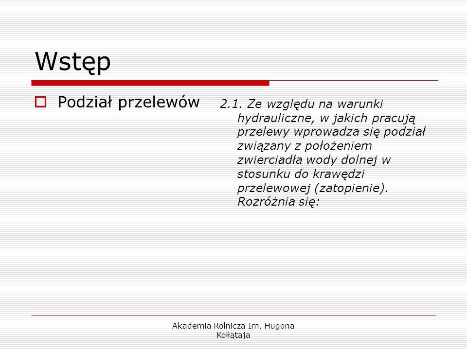 Akademia Rolnicza Im. Hugona Kołłątaja Wstęp Podział przelewów 2.1. Ze względu na warunki hydrauliczne, w jakich pracują przelewy wprowadza się podzia