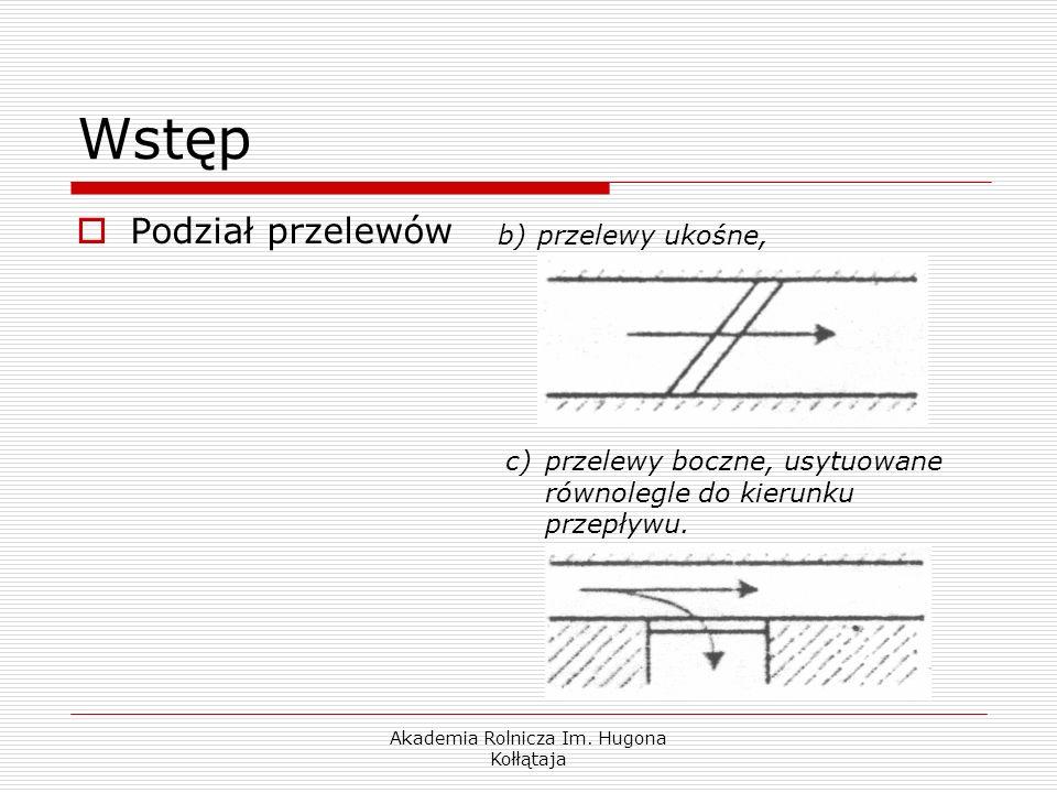 Akademia Rolnicza Im. Hugona Kołłątaja Wstęp Podział przelewów b)przelewy ukośne, c)przelewy boczne, usytuowane równolegle do kierunku przepływu.