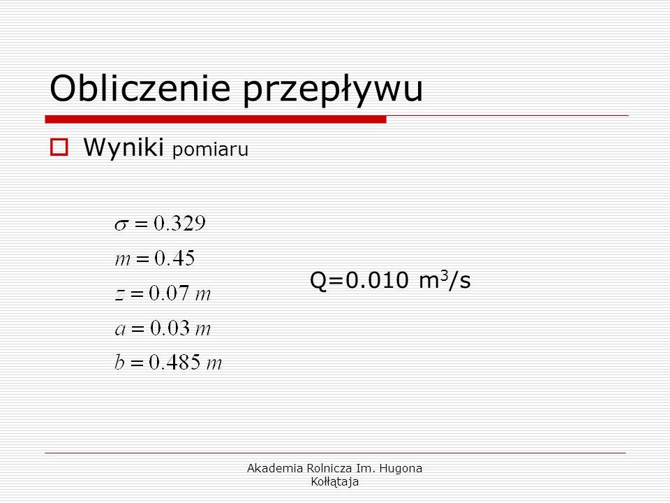 Akademia Rolnicza Im. Hugona Kołłątaja Wyniki pomiaru Q=0.010 m 3 /s Obliczenie przepływu