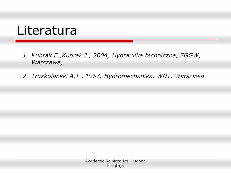 Akademia Rolnicza Im. Hugona Kołłątaja Literatura 1.Kubrak E.,Kubrak J., 2004, Hydraulika techniczna, SGGW, Warszawa, 2.Troskolański A.T., 1967, Hydro