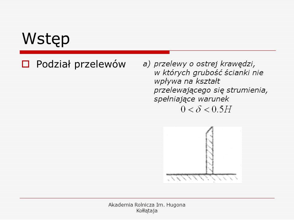 Akademia Rolnicza Im. Hugona Kołłątaja Wstęp Podział przelewów a)przelewy o ostrej krawędzi, w których grubość ścianki nie wpływa na kształt przelewaj