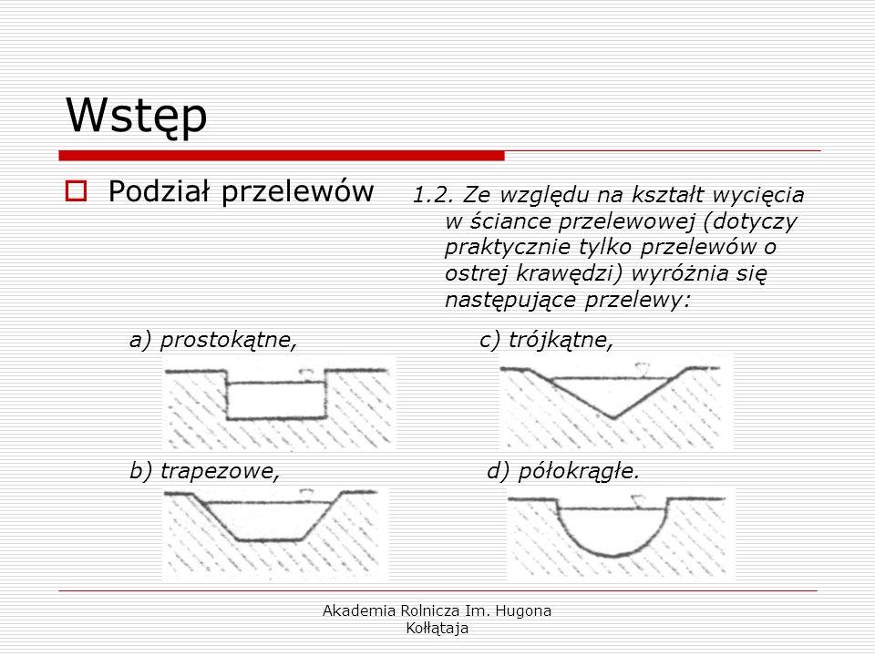 Akademia Rolnicza Im. Hugona Kołłątaja a) prostokątne,c) trójkątne, b) trapezowe, d) półokrągłe. Wstęp Podział przelewów 1.2. Ze względu na kształt wy