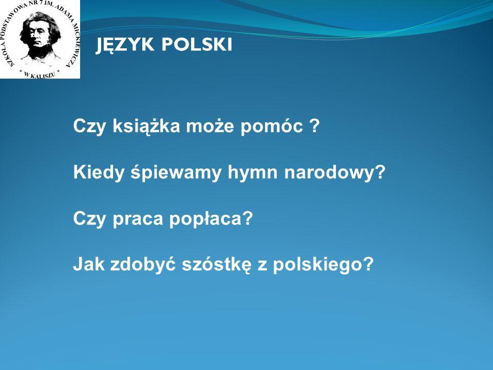 JĘZYK POLSKI Czy książka może pomóc ? Kiedy śpiewamy hymn narodowy? Czy praca popłaca? Jak zdobyć szóstkę z polskiego?