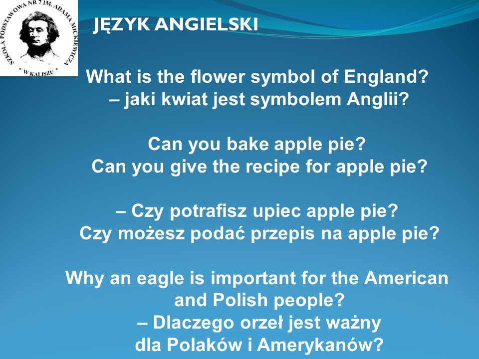 What is the flower symbol of England? – jaki kwiat jest symbolem Anglii? Can you bake apple pie? Can you give the recipe for apple pie? – Czy potrafis