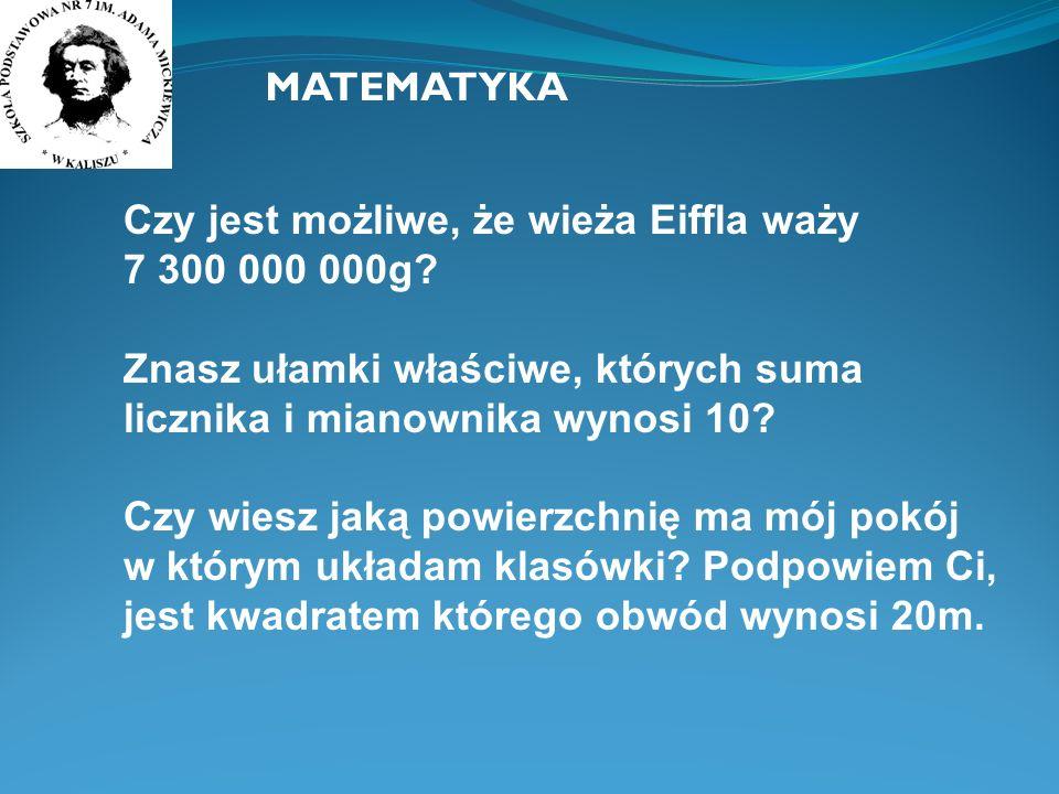 MATEMATYKA Czy jest możliwe, że wieża Eiffla waży 7 300 000 000g? Znasz ułamki właściwe, których suma licznika i mianownika wynosi 10? Czy wiesz jaką