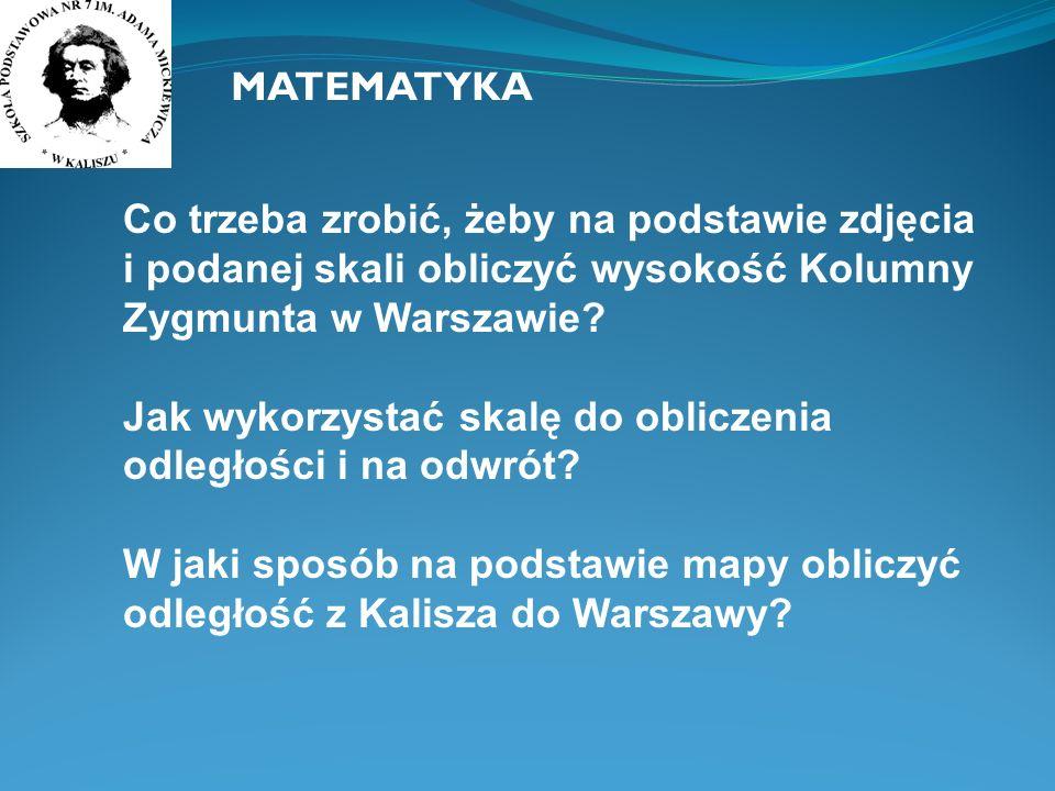 MATEMATYKA Co trzeba zrobić, żeby na podstawie zdjęcia i podanej skali obliczyć wysokość Kolumny Zygmunta w Warszawie? Jak wykorzystać skalę do oblicz