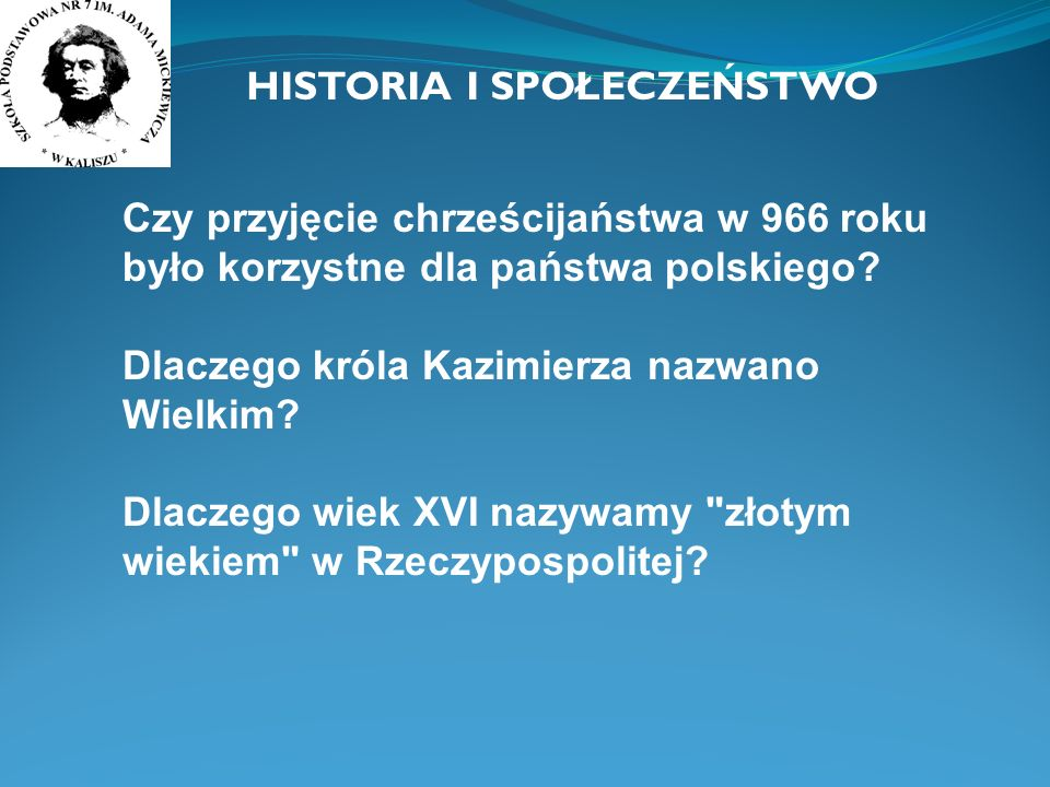 HISTORIA I SPOŁECZEŃSTWO Czy przyjęcie chrześcijaństwa w 966 roku było korzystne dla państwa polskiego? Dlaczego króla Kazimierza nazwano Wielkim? Dla