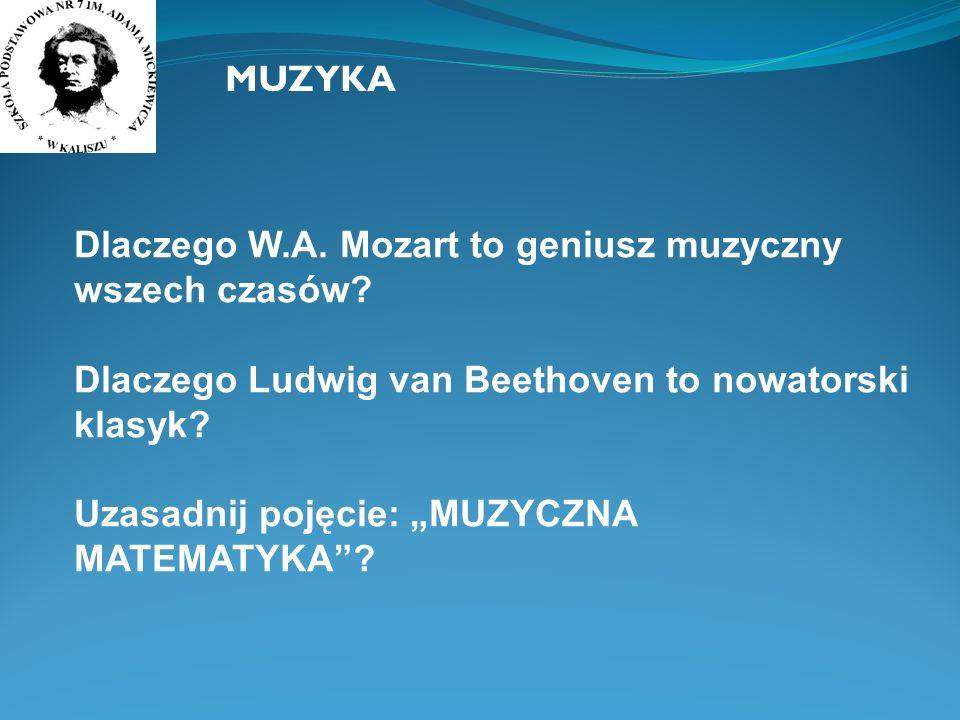 MUZYKA Dlaczego W.A. Mozart to geniusz muzyczny wszech czasów? Dlaczego Ludwig van Beethoven to nowatorski klasyk? Uzasadnij pojęcie: MUZYCZNA MATEMAT