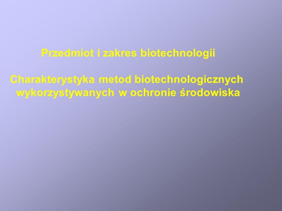Przedmiot i zakres biotechnologii Charakterystyka metod biotechnologicznych wykorzystywanych w ochronie środowiska