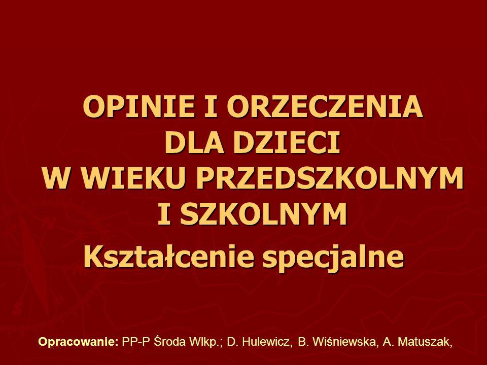 OPINIE I ORZECZENIA DLA DZIECI W WIEKU PRZEDSZKOLNYM I SZKOLNYM Kształcenie specjalne Opracowanie: PP-P Środa Wlkp.; D. Hulewicz, B. Wiśniewska, A. Ma