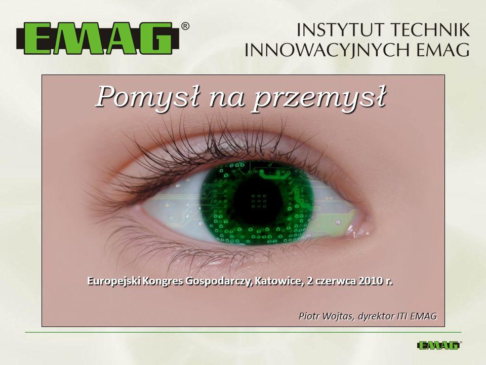 Pomysł na przemysł Europejski Kongres Gospodarczy, Katowice, 2 czerwca 2010 r. Piotr Wojtas, dyrektor ITI EMAG