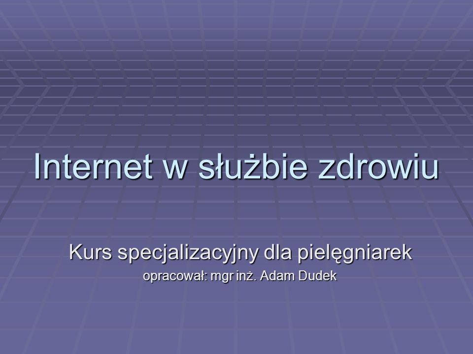 Internet w służbie zdrowiu Kurs specjalizacyjny dla pielęgniarek opracował: mgr inż. Adam Dudek