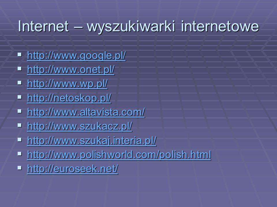 Internet – wyszukiwarki internetowe http://www.google.pl/ http://www.google.pl/ http://www.google.pl/ http://www.onet.pl/ http://www.onet.pl/ http://www.onet.pl/ http://www.wp.pl/ http://www.wp.pl/ http://www.wp.pl/ http://netoskop.pl/ http://netoskop.pl/ http://netoskop.pl/ http://www.altavista.com/ http://www.altavista.com/ http://www.altavista.com/ http://www.szukacz.pl/ http://www.szukacz.pl/ http://www.szukacz.pl/ http://www.szukaj.interia.pl/ http://www.szukaj.interia.pl/ http://www.szukaj.interia.pl/ http://www.polishworld.com/polish.html http://www.polishworld.com/polish.html http://www.polishworld.com/polish.html http://euroseek.net/ http://euroseek.net/ http://euroseek.net/