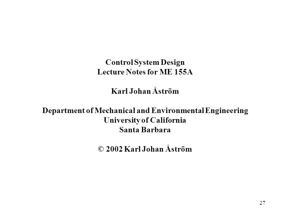 27 Control System Design Lecture Notes for ME 155A Karl Johan Åström Department of Mechanical and Environmental Engineering University of California S