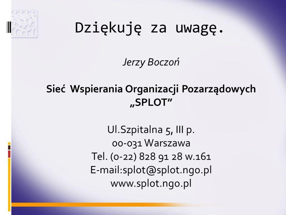 Dziękuję za uwagę. Jerzy Boczoń Sieć Wspierania Organizacji Pozarządowych SPLOT Ul.Szpitalna 5, III p. 00-031 Warszawa Tel. (0-22) 828 91 28 w.161 E-m