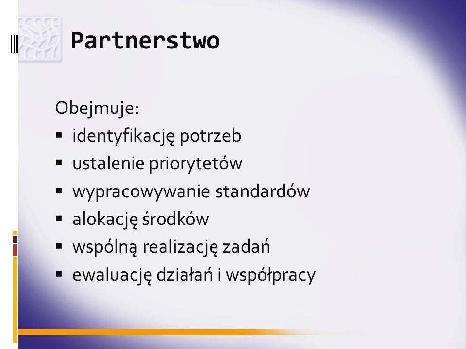 Partnerstwo Obejmuje: identyfikację potrzeb ustalenie priorytetów wypracowywanie standardów alokację środków wspólną realizację zadań ewaluację działa
