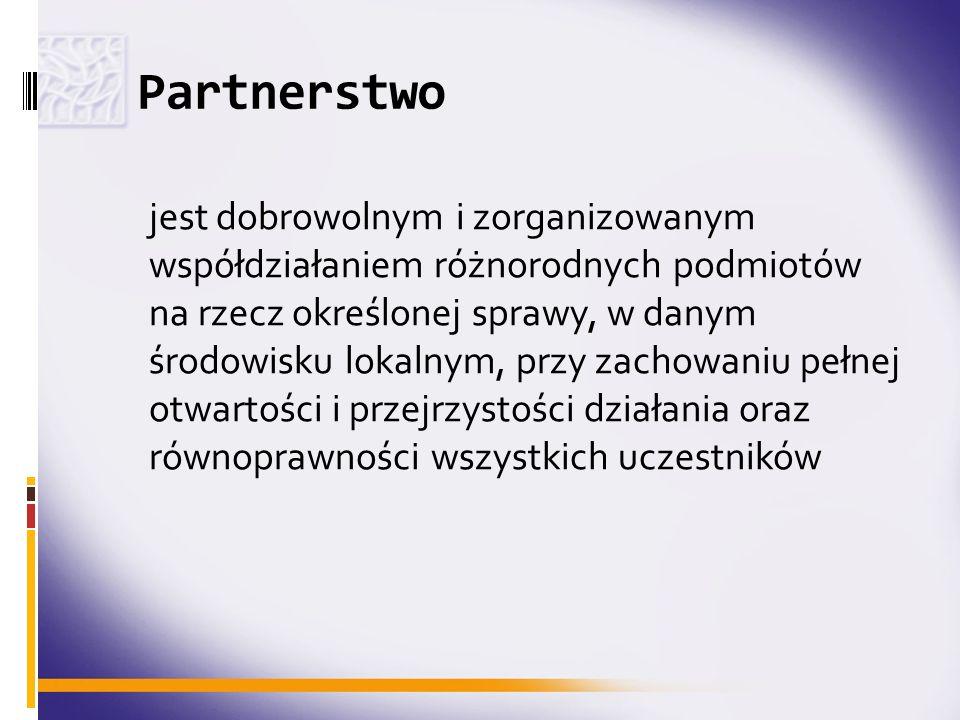 Partnerstwo jest dobrowolnym i zorganizowanym współdziałaniem różnorodnych podmiotów na rzecz określonej sprawy, w danym środowisku lokalnym, przy zac
