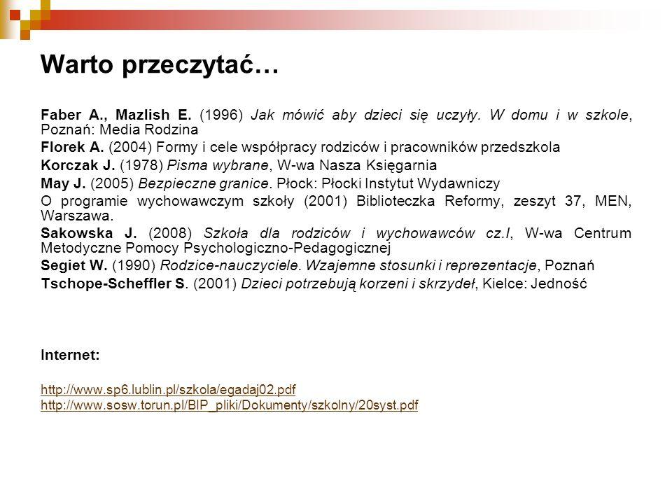 Warto przeczytać… Faber A., Mazlish E. (1996) Jak mówić aby dzieci się uczyły. W domu i w szkole, Poznań: Media Rodzina Florek A. (2004) Formy i cele